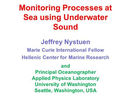 Monitoring Processes at Sea using Underwater Sound Jeffrey Nystuen Marie Curie International Fellow Hellenic Center for Marine Research and Principal Oceanographer.