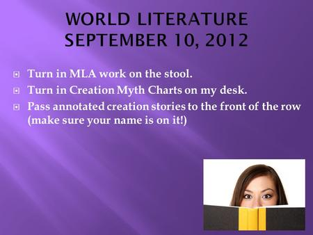  Turn in MLA work on the stool.  Turn in Creation Myth Charts on my desk.  Pass annotated creation stories to the front of the row (make sure your name.