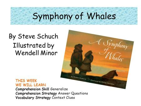 THIS WEEK WE WILL LEARN Comprehension Skill Generalize Comprehension Strategy Answer Questions Vocabulary Strategy Context Clues Symphony of Whales By.