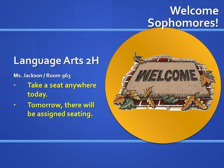 Language Arts 2H Ms. Jackson / Room 963 Take a seat anywhere today. Tomorrow, there will be assigned seating. Welcome Sophomores!