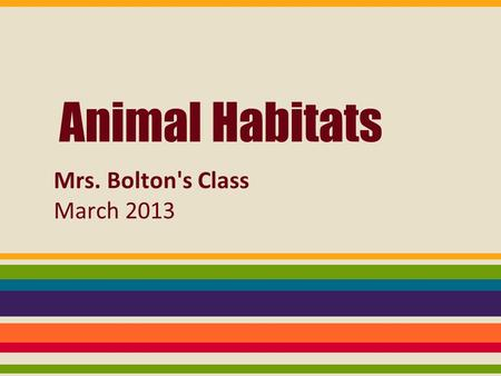 Animal Habitats Mrs. Bolton's Class March 2013. animal image from: Britannica Online School Edition