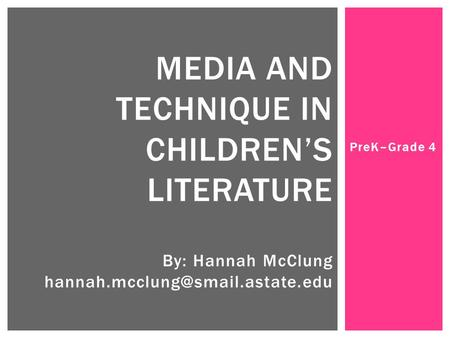 PreK–Grade 4 MEDIA AND TECHNIQUE IN CHILDREN'S LITERATURE By: Hannah McClung