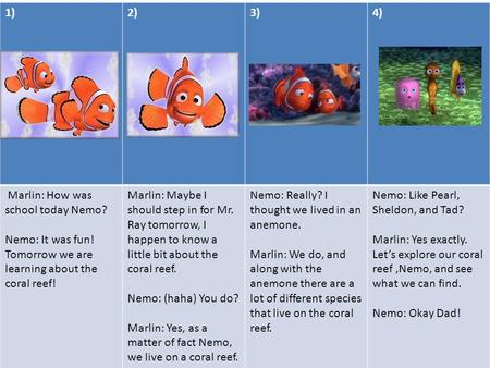 1)2)3)4) Marlin: How was school today Nemo? Nemo: It was fun! Tomorrow we are learning about the coral reef! Marlin: Maybe I should step in for Mr. Ray.
