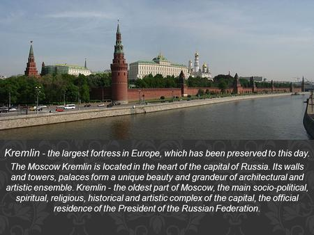 Kremlin - the largest fortress in Europe, which has been preserved to this day. The Moscow Kremlin is located in the heart of the capital of Russia. Its.