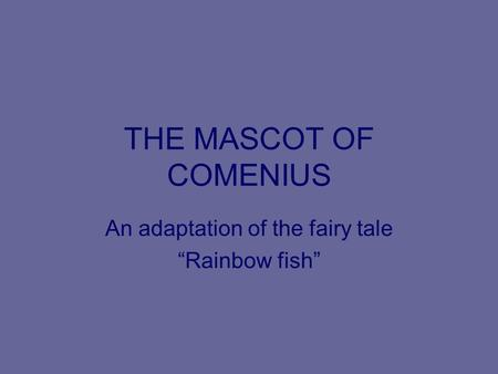 "THE MASCOT OF COMENIUS An adaptation of the fairy tale ""Rainbow fish"""