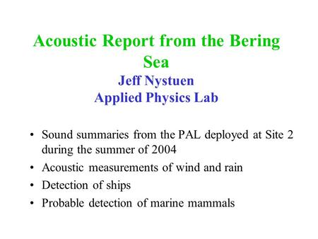 Acoustic Report from the Bering Sea Jeff Nystuen Applied Physics Lab Sound summaries from the PAL deployed at Site 2 during the summer of 2004 Acoustic.