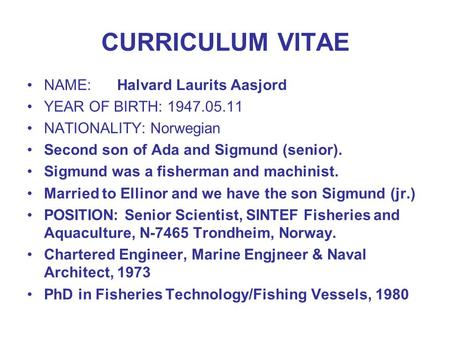 CURRICULUM VITAE NAME:Halvard Laurits Aasjord YEAR OF BIRTH: 1947.05.11 NATIONALITY: Norwegian Second son of Ada and Sigmund (senior). Sigmund was a fisherman.