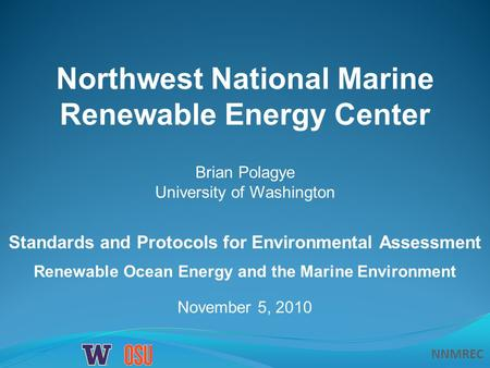 NNMREC November 5, 2010 Northwest National Marine Renewable Energy Center Standards and Protocols for Environmental Assessment Renewable Ocean Energy and.