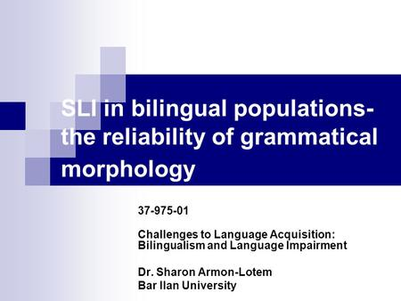 SLI in bilingual populations- the reliability of grammatical morphology 37-975-01 Challenges to Language Acquisition: Bilingualism and Language Impairment.