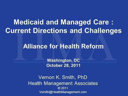 Medicaid and Managed Care : Current Directions and Challenges Alliance for Health Reform Washington, DC October 28, 2011 Vernon K. Smith, PhD Health Management.