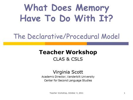 What Does Memory Have To Do With It? The Declarative/Procedural Model Teacher Workshop CLAS & CSLS Virginia Scott Academic Director, Vanderbilt University.