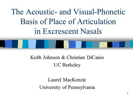 1 The Acoustic- and Visual-Phonetic Basis of Place of Articulation in Excrescent Nasals Keith Johnson & Christian DiCanio UC Berkeley Laurel MacKenzie.