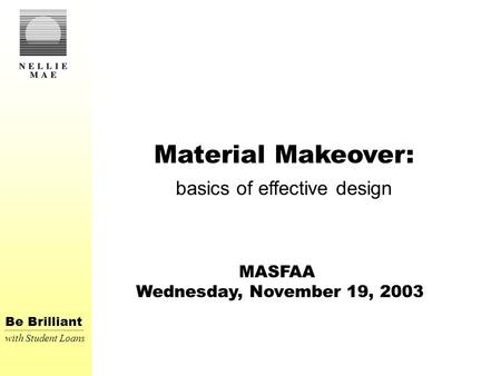 Be Brilliant with Student Loans Material Makeover: basics of effective design MASFAA Wednesday, November 19, 2003.