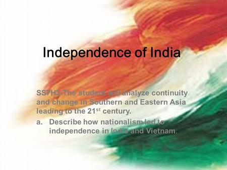 Independence of India SS7H3-The student will analyze continuity and change in Southern and Eastern Asia leading to the 21 st century. a.Describe how nationalism.