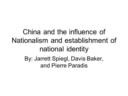 China and the influence of Nationalism and establishment of national identity By: Jarrett Spiegl, Davis Baker, and Pierre Paradis.