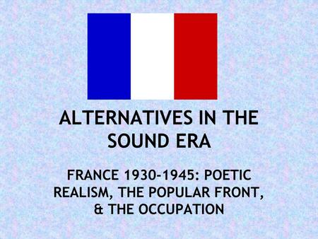 ALTERNATIVES IN THE SOUND ERA FRANCE 1930-1945: POETIC REALISM, THE POPULAR FRONT, & THE OCCUPATION.