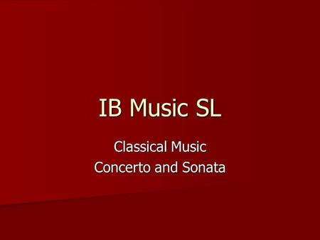 IB Music SL Classical Music Concerto and Sonata. The Classical Concerto The Movements of the Concerto Three movements: fast-slow-fast Three movements: