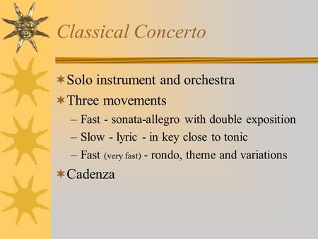Classical Concerto  Solo instrument and orchestra  Three movements –Fast - sonata-allegro with double exposition –Slow - lyric - in key close to tonic.