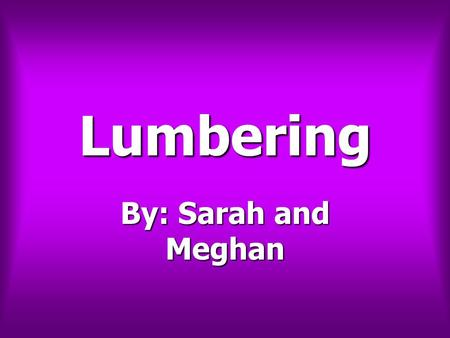Lumbering By: Sarah and Meghan. Lumbering Lumbering In the St John Valley, lumbering was very important especially in the 1830's. In the St John Valley,