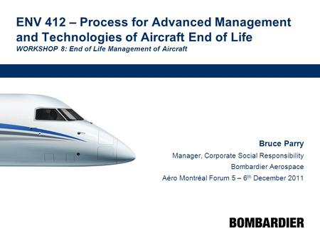 ENV 412 – Process for Advanced Management and Technologies of Aircraft End of Life WORKSHOP 8: End of Life Management of Aircraft Bruce Parry Manager,