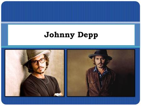 Johnny Depp. I'd like to tell you about this person, because I like a lot of films with him very much and I think he's very handsome :)
