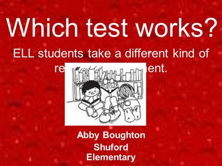 Which test works? Abby Boughton Shuford Elementary Third Grade ELL students take a different kind of reading assessment.