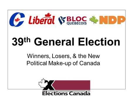 39 th General Election Winners, Losers, & the New Political Make-up of Canada.