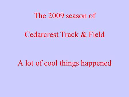 The 2009 season of Cedarcrest Track & Field A lot of cool things happened.