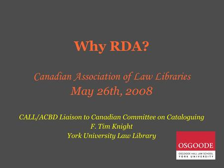Why RDA? Canadian Association of Law Libraries May 26th, 2008 CALL/ACBD Liaison to Canadian Committee on Cataloguing F. Tim Knight York University Law.