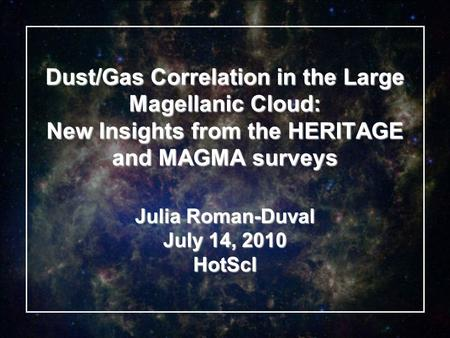 Dust/Gas Correlation in the Large Magellanic Cloud: New Insights from the HERITAGE and MAGMA surveys Julia Roman-Duval July 14, 2010 HotScI.