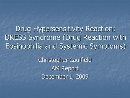 Drug Hypersensitivity Reaction: DRESS Syndrome (Drug Reaction with Eosinophilia and Systemic Symptoms) Christopher Caulfield AM Report December 1, 2009.
