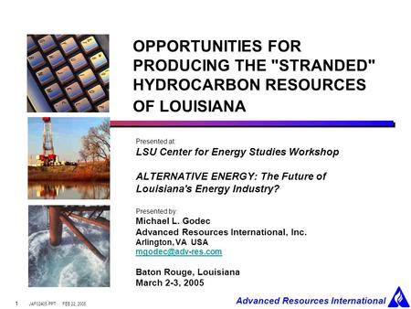 JAF02405.PPT Advanced Resources International FEB 22, 2005 1 OPPORTUNITIES FOR PRODUCING THE STRANDED HYDROCARBON RESOURCES OF LOUISIANA Presented at: