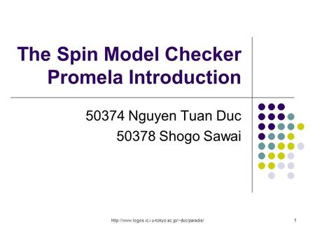 The Spin Model Checker Promela Introduction 50374 Nguyen Tuan Duc 50378 Shogo Sawai.