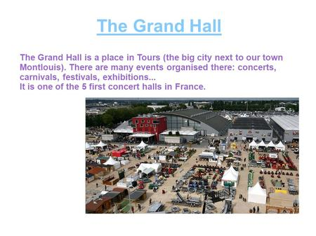 The Grand Hall The Grand Hall is a place in Tours (the big city next to our town Montlouis). There are many events organised there: concerts, carnivals,