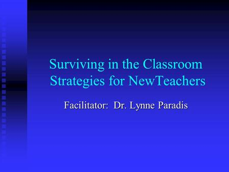 Surviving in the Classroom Strategies for NewTeachers Facilitator: Dr. Lynne Paradis.