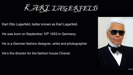 KARL LAGERFELD Karl Otto Lagerfeld, better known as Karl Lagerfeld. He was born on September 10 th 1933 in Germany. He is a German fashion designer, artist.