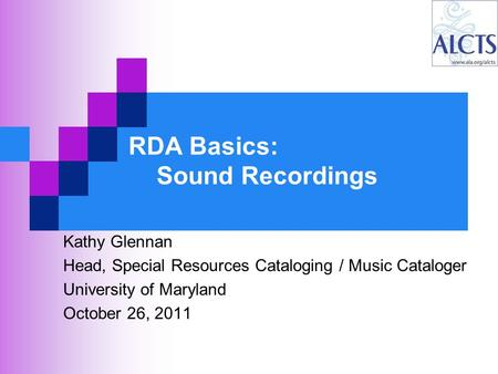 RDA Basics: Sound Recordings Kathy Glennan Head, Special Resources Cataloging / Music Cataloger University of Maryland October 26, 2011.