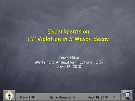 David Hitlin Quinn Symposium April 16, 2010 1 Experiments on CP Violation in B Meson decay David Hitlin Matter and Antimatter: Fact and Fancy April 16,