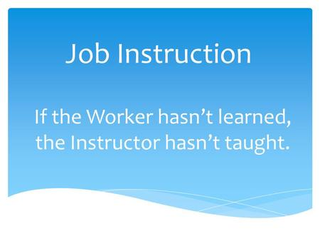 Job Instruction If the Worker hasn't learned, the Instructor hasn't taught.