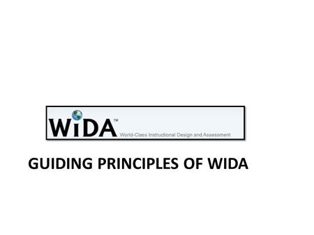 GUIDING PRINCIPLES OF WIDA. The History of WIDA Created in response to NCLB requirements for ELLs pertaining to standards and assessments Funded originally.