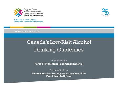 Www.ccsa.ca www.cclt.ca Canada's Low-Risk Alcohol Drinking Guidelines Presented by Name of Presenter(s) and Organization(s) On behalf of the National Alcohol.
