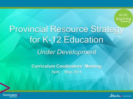 Curriculum Coodinators' Meeting April - May, 2014 Provincial Resource Strategy for K-12 Education Under Development.