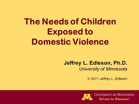 The Needs of Children Exposed to Domestic Violence Jeffrey L. Edleson, Ph.D. University of Minnesota © 2011 Jeffrey L. Edleson.