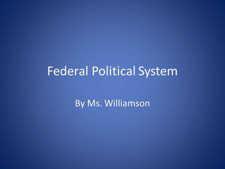 Federal Political System By Ms. Williamson.