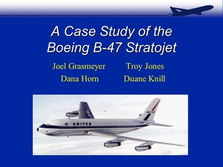 A Case Study of the Boeing B-47 Stratojet Joel Grasmeyer Troy Jones Dana Horn Duane Knill.