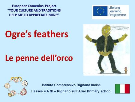 "Ogre's feathers Le penne dell'orco European Comenius Project ""YOUR CULTURE AND TRADITIONS HELP ME TO APPRECIATE MINE"" Istituto Comprensivo Rignano Incisa."