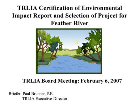 TRLIA Certification of Environmental Impact Report and Selection of Project for Feather River TRLIA Board Meeting: February 6, 2007 Briefer: Paul Brunner,