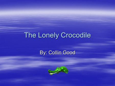 The Lonely Crocodile By: Collin Good. In the Jungle their lived a lonely Crocodile.