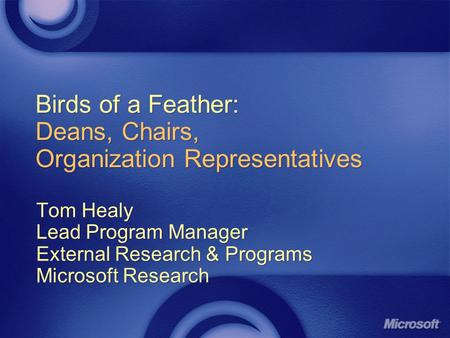 Birds of a Feather: Deans, Chairs, Organization Representatives Tom Healy Lead Program Manager External Research & Programs Microsoft Research Tom Healy.
