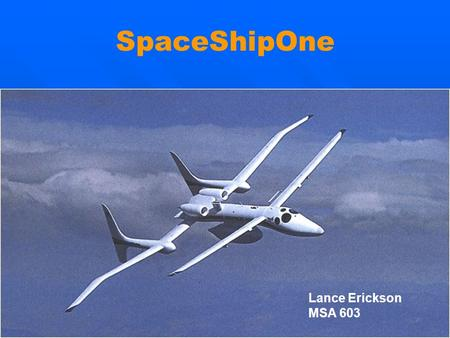 SpaceShipOne Lance Erickson MSA 603. SpaceShipOne Suborbital Project Introduction Mission & Objectives Flight Operations Flight Vehicle & Characteristics.
